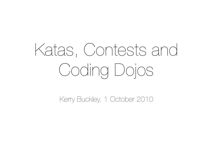 Katas, Contests and    Coding Dojos    Kerry Buckley, 1 October 2010