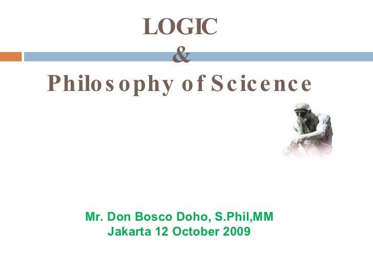 LOGIC  &  Philosophy of Scicence Mr. Don Bosco Doho, S.Phil,MM Jakarta 12 October 2009