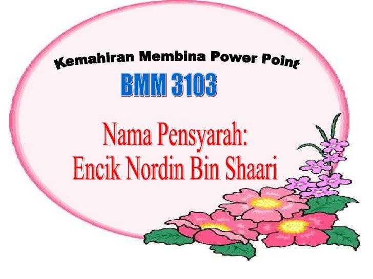 Nama Pensyarah: Encik Nordin Bin Shaari Kemahiran Membina Power Point BMM 3103