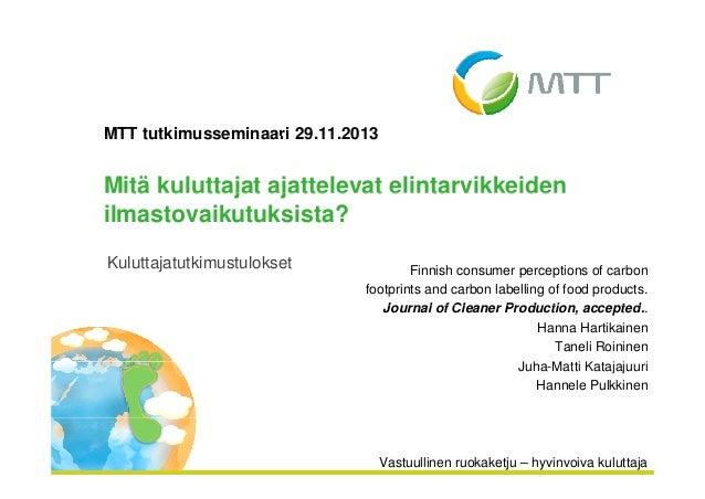MTT tutkimusseminaari 29 11 2013 29.11.2013  Mitä kuluttajat ajattelevat elintarvikkeiden ilmastovaikutuksista? Kuluttajat...