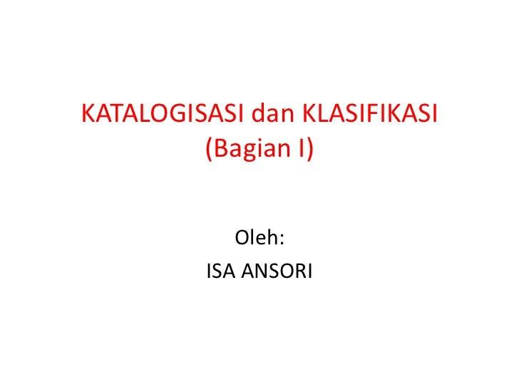 KATALOGISASI dan KLASIFIKASI(Bagian I)<br />Oleh:<br />ISA ANSORI<br />