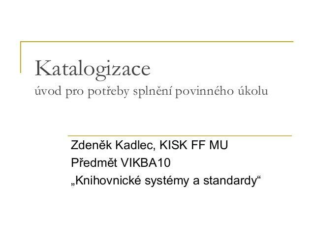 """Katalogizace úvod pro potřeby splnění povinného úkolu Zdeněk Kadlec, KISK FF MU Předmět VIKBA10 """"Knihovnické systémy a sta..."""