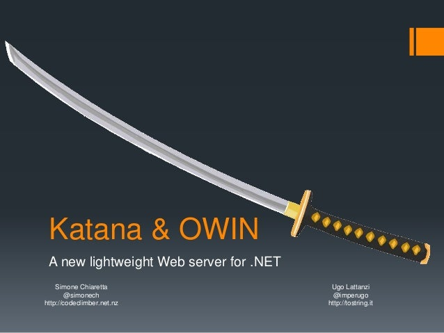 Katana & OWIN A new lightweight Web server for .NET Simone Chiaretta @simonech http://codeclimber.net.nz Ugo Lattanzi @imp...
