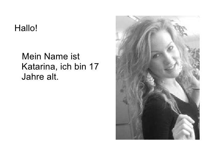 <ul><li>Hallo! </li></ul><ul><li>Mein Name ist Katarina, ich bin 17 Jahre alt. </li></ul>