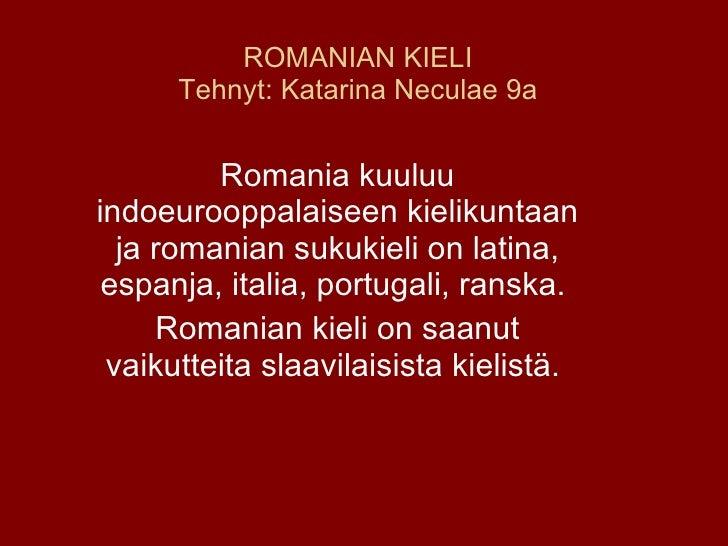 ROMANIAN KIELI Tehnyt: Katarina Neculae 9a Romania kuuluu indoeurooppalaiseen kielikuntaan ja romanian sukukieli on latina...