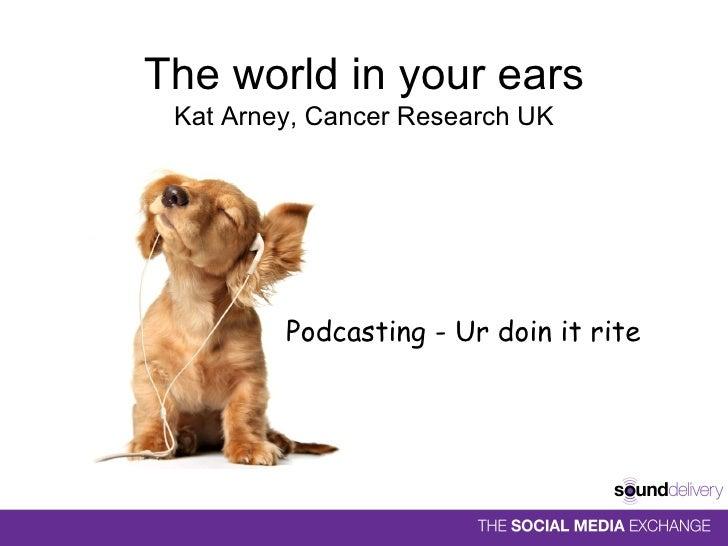 The world in your ears Kat Arney, Cancer Research UK <ul><li>Podcasting - Ur doin it rite </li></ul>