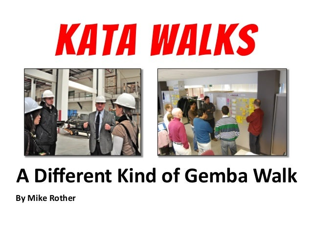 KATA WALKS A	   Different	   Kind	   of	   Gemba	   Walk	    By	   Mike	   Rother	     © Mike Rother!  KATA WALKS!
