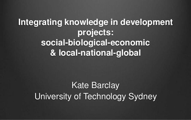 Integrating knowledge in development projects: social-biological-economic & local-national-global  Kate Barclay University...