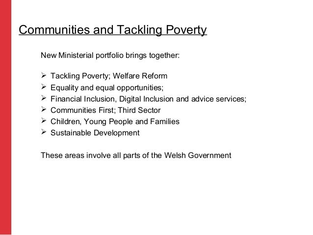 New Ministerial portfolio brings together:  Tackling Poverty; Welfare Reform  Equality and equal opportunities;  Financ...