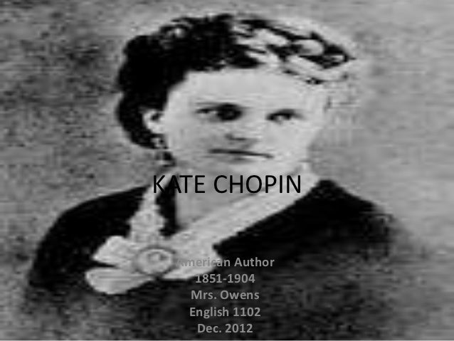 KATE CHOPIN American Author   1851-1904   Mrs. Owens  English 1102    Dec. 2012