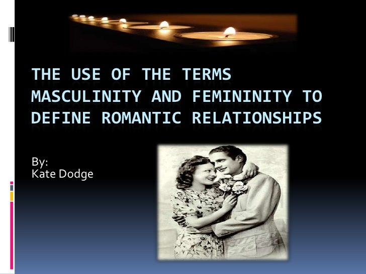 The Use of the Terms Masculinity and Femininity to Define Romantic Relationships<br />By:<br />Kate Dodge<br />
