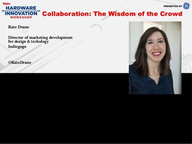 Kate DraneDirector of marketing developmentfor design & techologyIndiegogo@KateDraneCollaboration: The Wisdom of the Crowd