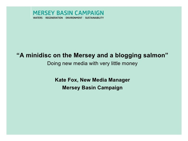 """"""" A minidisc on the Mersey and a blogging salmon"""" Doing new media with very little money Kate Fox, New Media Manager Merse..."""