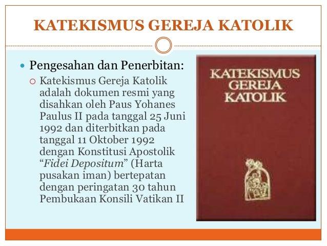 KATEKISMUS GEREJA KATOLIK Pengesahan dan Penerbitan:   Katekismus Gereja Katolik    adalah dokumen resmi yang    disahka...
