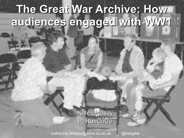 The Great War Archive: How audiences engaged with WW1 Kate Lindsay PI RunCoCo katharine.lindsay@oucs.ox.ac.uk  @ktdigital