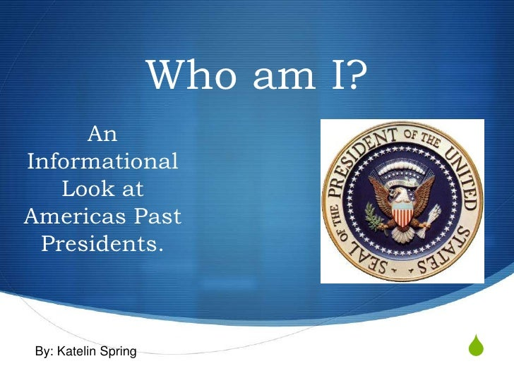 Who am I?      An Informational    Look at Americas Past  Presidents.    By: Katelin Spring               S