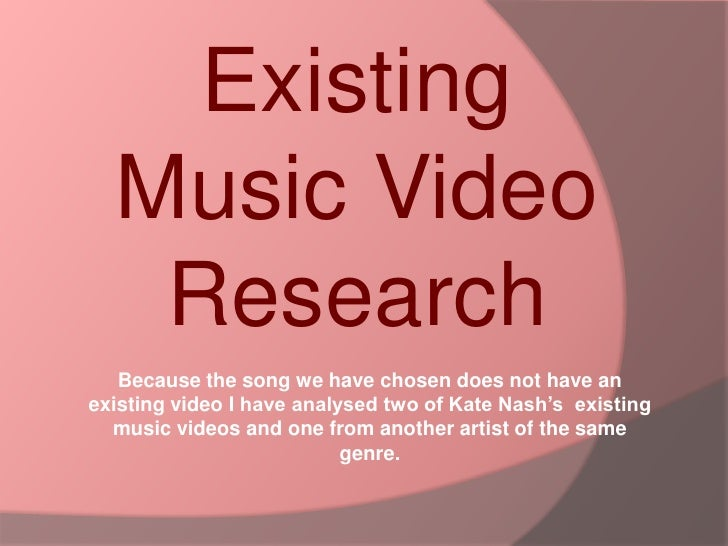 Existing Music Video Research <br />Because the song we have chosen does not have an existing video I have analysed two of...