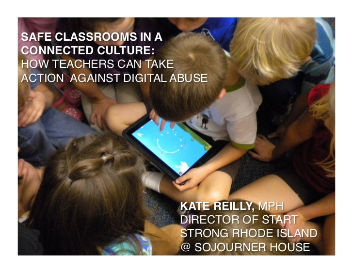 SAFE CLASSROOMS IN A!CONNECTED CULTURE: !HOW TEACHERS CAN TAKE !ACTION AGAINST DIGITAL ABUSE!                        KATE ...