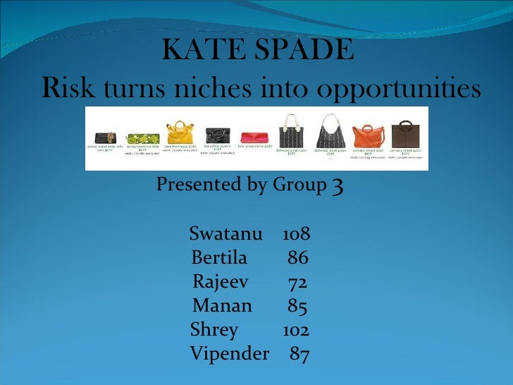 KATE SPADE  Risk turns niches into opportunities Presented by Group  3 Swatanu  108 Bertila  86 Rajeev  72 Manan  85 Shrey...