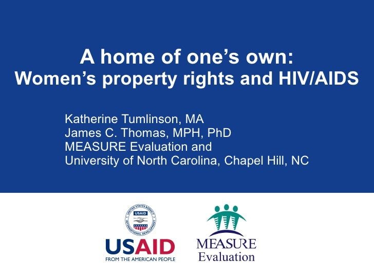 A home of one's own: Women's property rights and HIV/AIDS Katherine Tumlinson, MA James C. Thomas, MPH, PhD MEASURE Evalua...