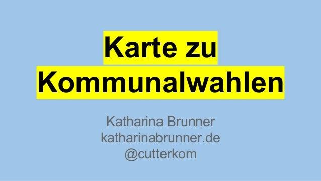 Katharina Brunner katharinabrunner.de @cutterkom Karte zu Kommunalwahlen