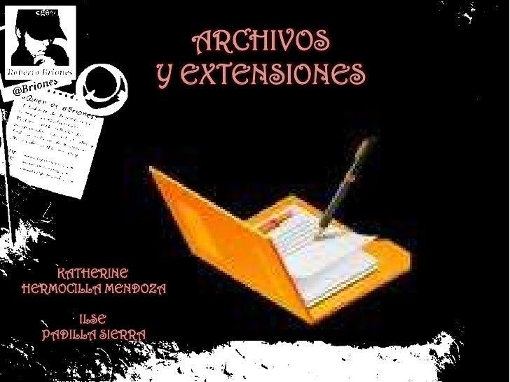 ARCHIVOS <br />Y EXTENSIONES<br />KATHERINE <br />HERMOCILLA MENDOZA<br />ILSE <br />PADILLA SIERRA<br />
