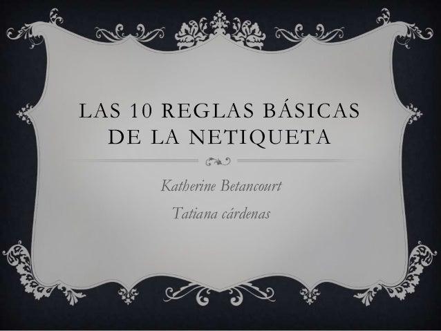 LAS 10 REGLAS BÁSICAS  DE LA NETIQUETA      Katherine Betancourt       Tatiana cárdenas