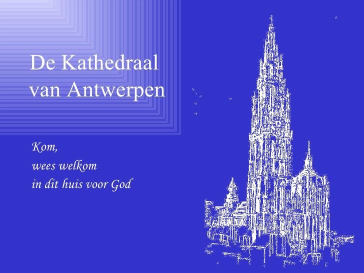 <ul><li>Kom,  </li></ul><ul><li>wees welkom  </li></ul><ul><li>in dit huis voor God </li></ul>De Kathedraal  van Antwerpen