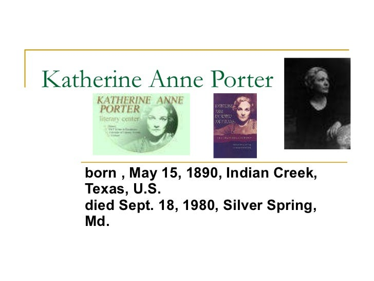 Katherine Anne Porter born , May 15, 1890, Indian Creek, Texas, U.S.   died Sept. 18, 1980, Silver Spring, Md.