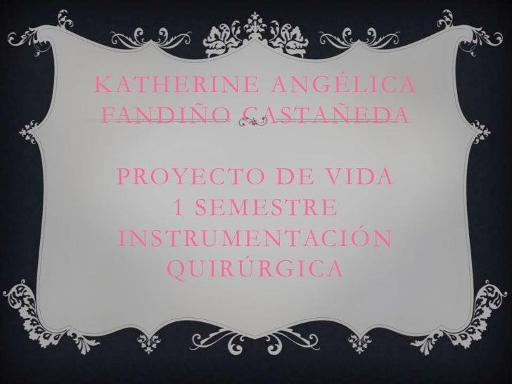 KATHERINE ANGÉLICAFANDIÑO CASTAÑEDA PROYECTO DE VIDA    1 SEMESTRE INSTRUMENTACIÓN    QUIRÚRGICA