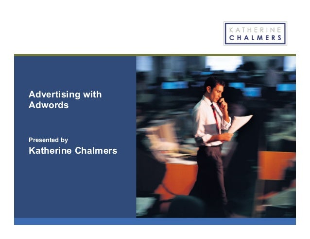 Advertising with Adwords Presented by Katherine Chalmers
