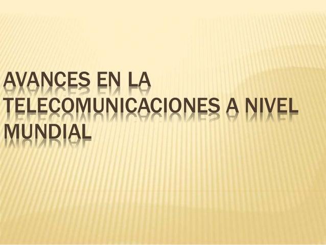 AVANCES EN LA TELECOMUNICACIONES A NIVEL MUNDIAL