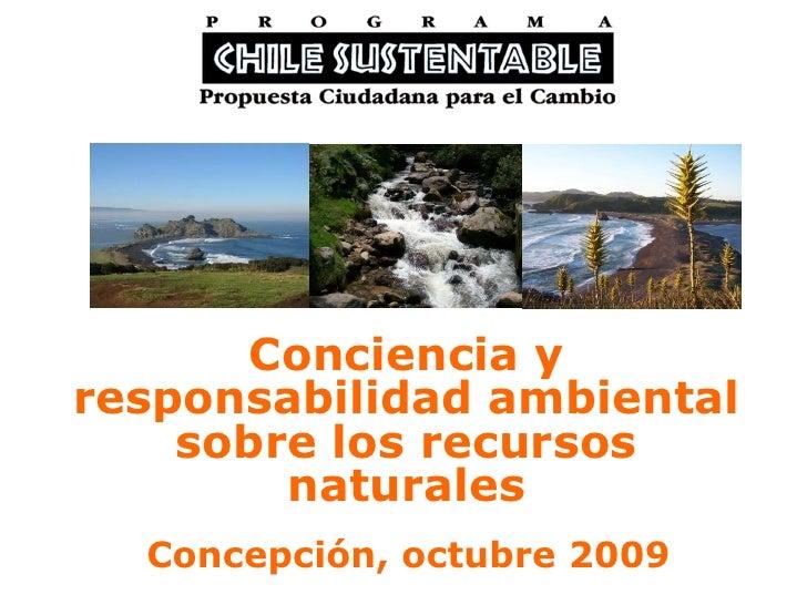 Conciencia y responsabilidad ambiental sobre los recursos naturales Concepción, octubre 2009