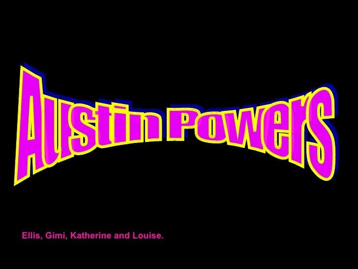 Austin Powers Ellis, Gimi, Katherine and Louise.