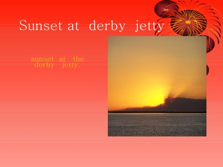 Sunset at  derby  jetty <ul><li>sunset  at  the  derby  jetty. </li></ul><ul><li>. </li></ul>