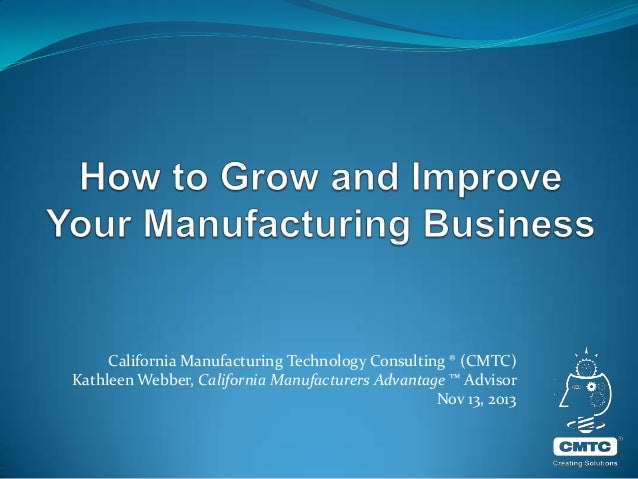 California Manufacturing Technology Consulting ® (CMTC) Kathleen Webber, California Manufacturers Advantage ™ Advisor Nov ...