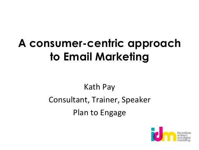Aconsumer-centric approach     to Email Marketing                            Kath Pay      Consultant, Trainer, ...