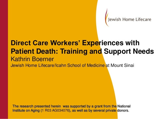 Direct Care Workers' Experiences with Patient Death: Training and Support Needs Kathrin Boerner Jewish Home Lifecare/Icahn...