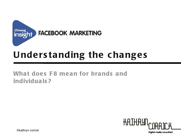 Chinwag Insight: Facebook Marketing -  Kathryn Corrick, f8 - Understanding the Changes