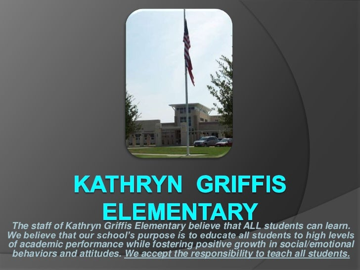 The staff of Kathryn Griffis Elementary believe that ALL students can learn.We believe that our school's purpose is to edu...
