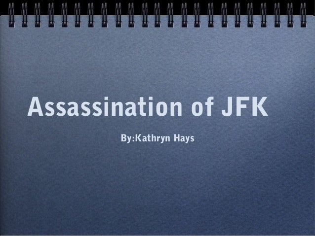 Assassination of JFK       By:Kathryn Hays