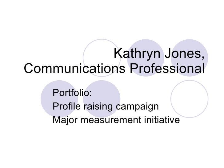 Kathryn Jones, Communications Professional Portfolio: Profile raising campaign Major measurement initiative