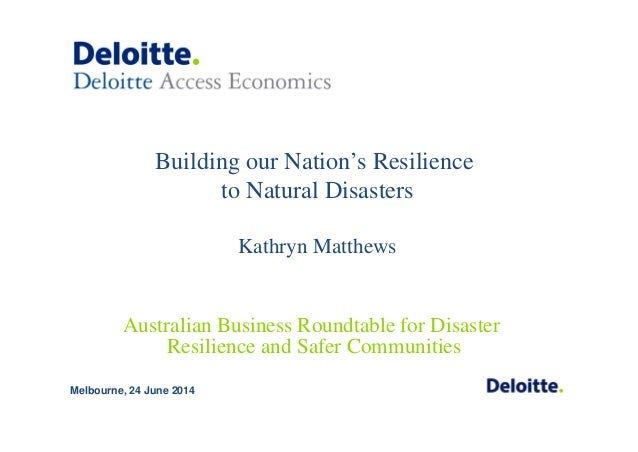 Building our Nation's Resilience to Natural Disasters Kathryn Matthews Melbourne, 24 June 2014 Australian Business Roundta...