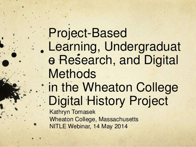 Project-Based Learning, Undergraduat e Research, and Digital Methods in the Wheaton College Digital History Project Kathry...