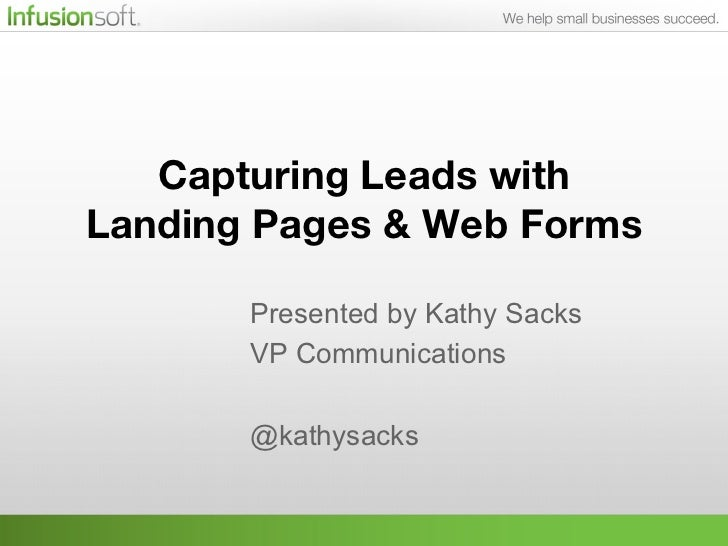 Capturing Leads with !Landing Pages & Web Forms !                   Presented by Kathy Sacks       VP Communications      ...