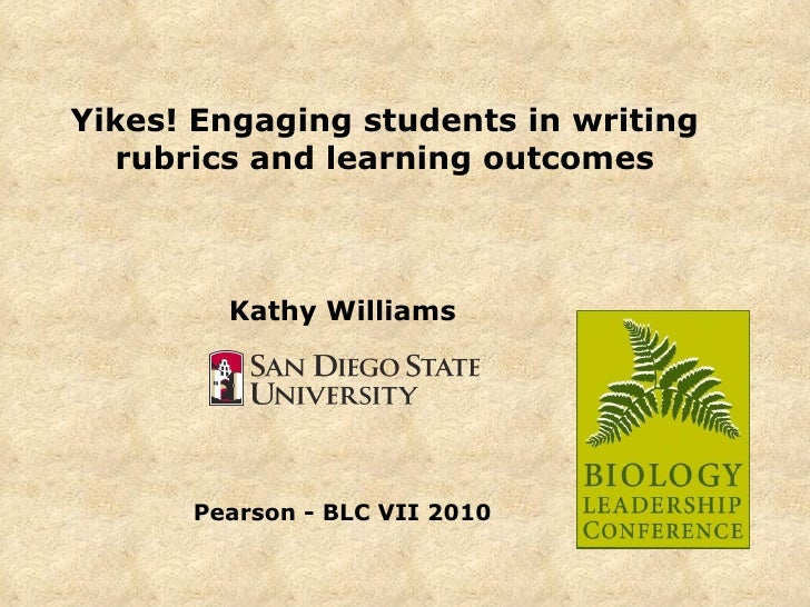 Yikes! Engaging students in writing rubrics and learning outcomes Kathy Williams Pearson - BLC VII 2010
