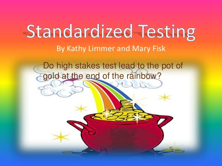 Standardized TestingBy Kathy Limmer and Mary Fisk<br />Do high stakes test lead to the pot of gold at the end of the rainb...