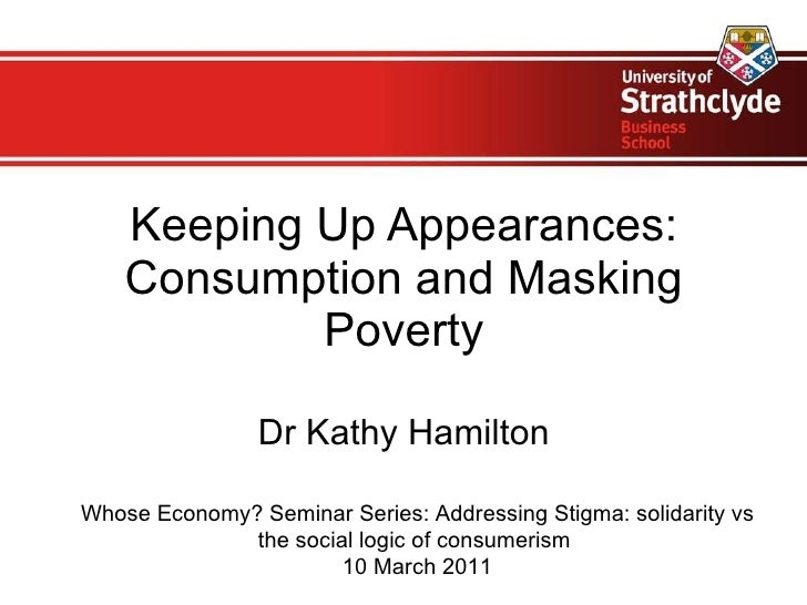 Keeping Up Appearances: Consumption and Masking Poverty Dr Kathy Hamilton Whose Economy? Seminar Series:  Addressing Stigm...