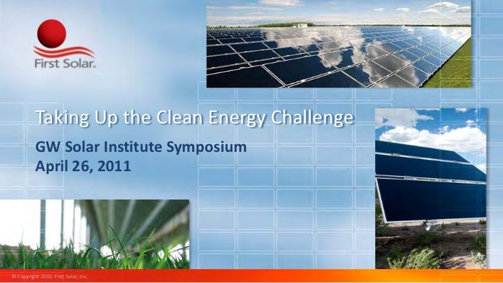 Taking Up the Clean Energy Challenge          GW Solar Institute Symposium          April 26, 2011© Copyright 2010, First ...