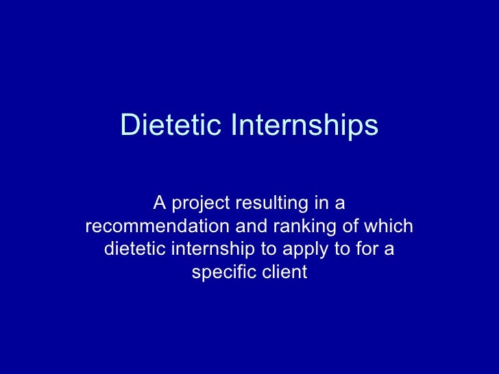 Dietetic Internships A project resulting in a recommendation and ranking of which dietetic internship to apply to for a sp...